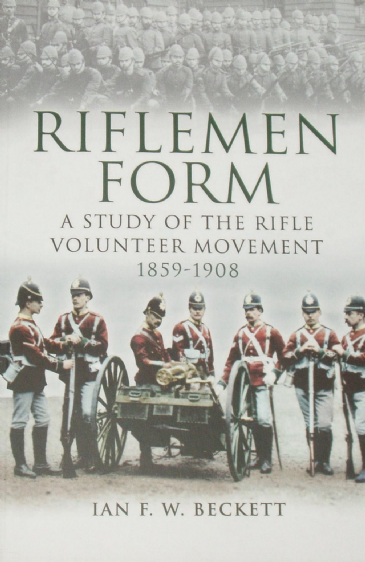 Riflemen Form, A Study of the Rifle Volunteer Movement 1859-1908, by Ian Beckett